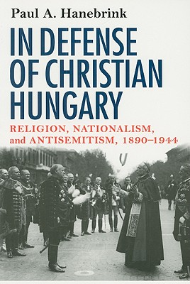 In Defense of Christian Hungary By Hanebrink, Paul A.